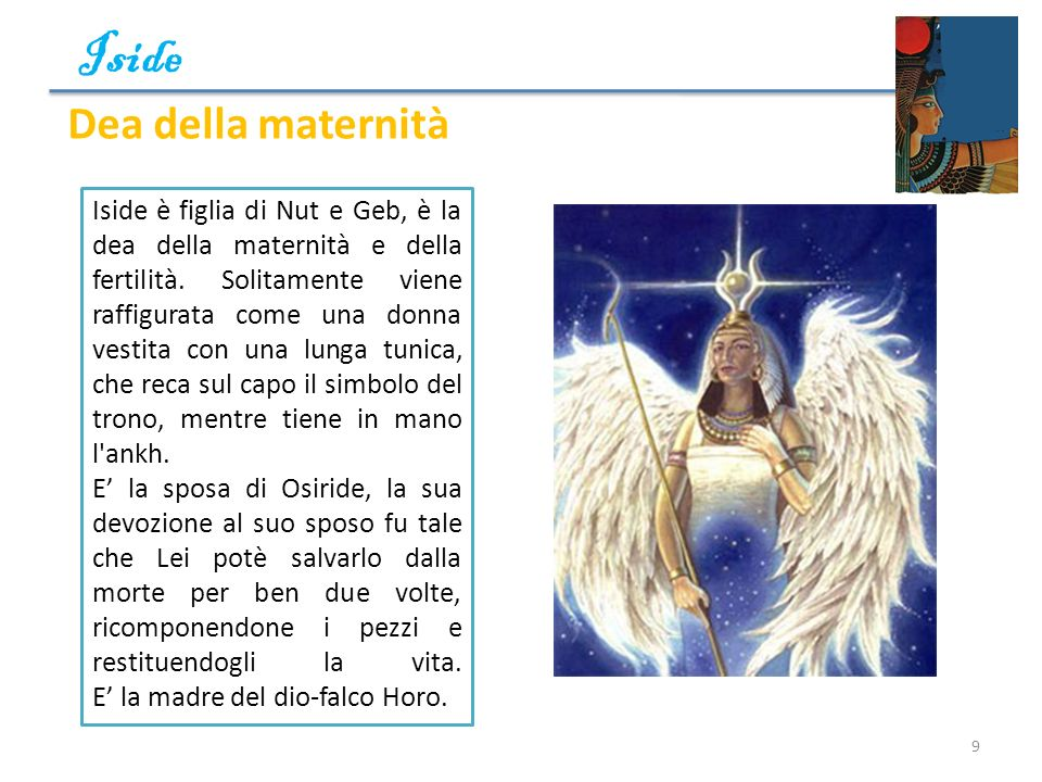 Iside 9 Iside è figlia di Nut e Geb, è la dea della maternità e della fertilità. Solitamente viene raffigurata come una donna vestita con una lunga tu