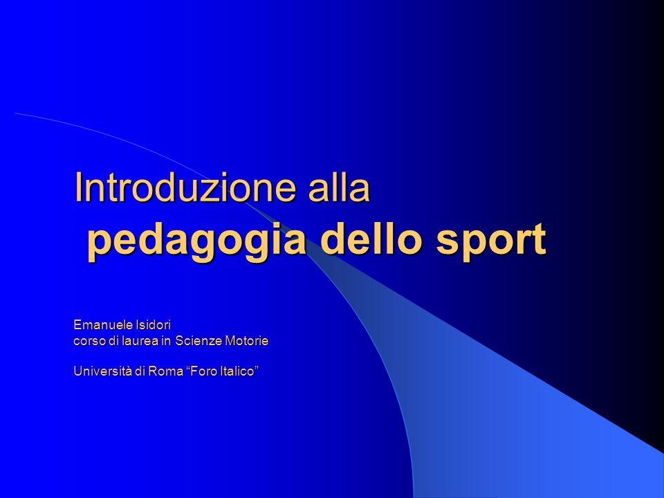 Introduzione alla pedagogia dello sport Emanuele Isidori corso di laurea in Scienze Motorie Università di Roma Foro Italico