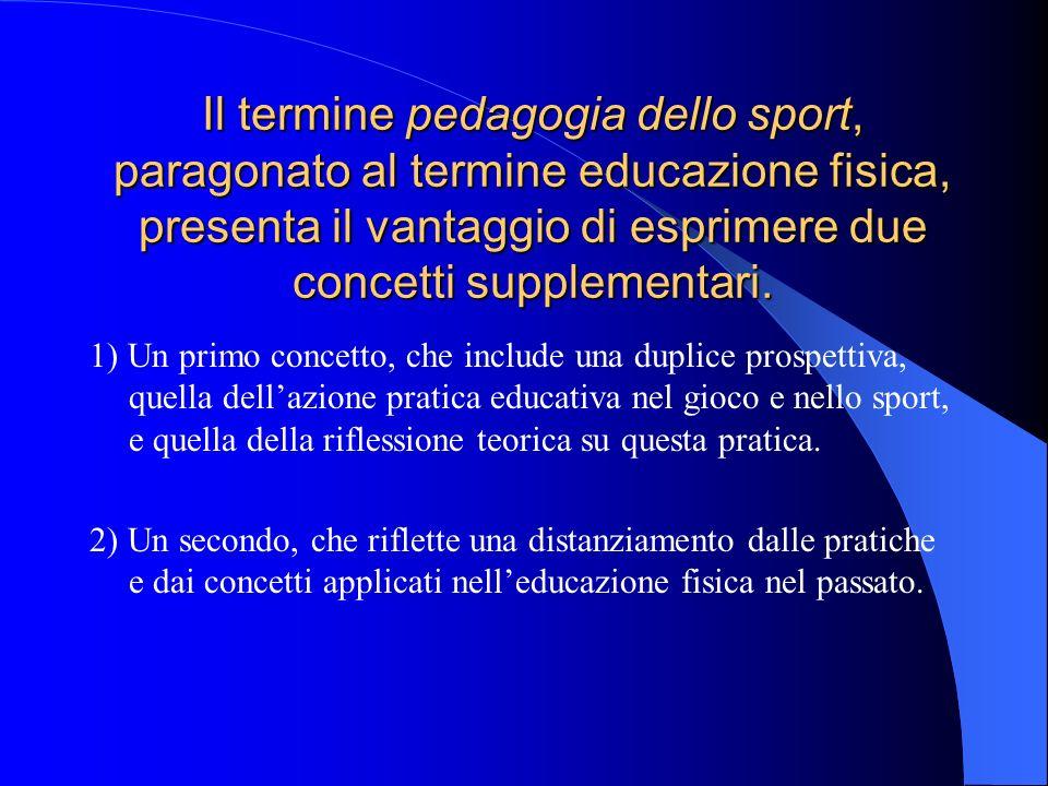 Il termine pedagogia dello sport, paragonato al termine educazione fisica, presenta il vantaggio di esprimere due concetti supplementari. 1) Un primo