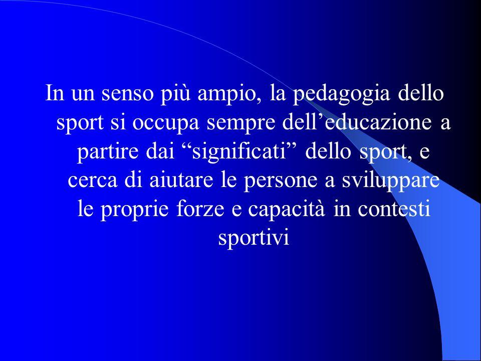 In un senso più ampio, la pedagogia dello sport si occupa sempre delleducazione a partire dai significati dello sport, e cerca di aiutare le persone a