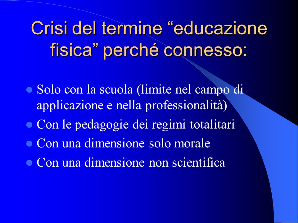 Crisi del termine educazione fisica perché connesso: Solo con la scuola (limite nel campo di applicazione e nella professionalità) Con le pedagogie de