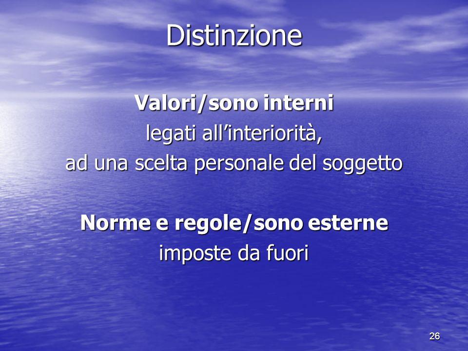 26 Distinzione Valori/sono interni legati allinteriorità, ad una scelta personale del soggetto Norme e regole/sono esterne imposte da fuori
