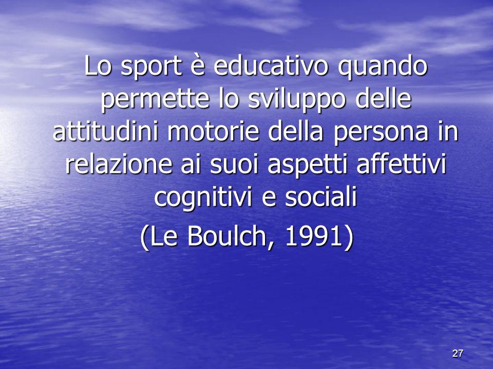 27 Lo sport è educativo quando permette lo sviluppo delle attitudini motorie della persona in relazione ai suoi aspetti affettivi cognitivi e sociali (Le Boulch, 1991)
