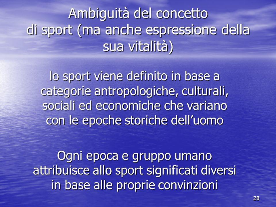 28 Ambiguità del concetto di sport (ma anche espressione della sua vitalità) lo sport viene definito in base a categorie antropologiche, culturali, sociali ed economiche che variano con le epoche storiche delluomo Ogni epoca e gruppo umano attribuisce allo sport significati diversi in base alle proprie convinzioni