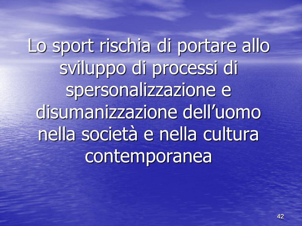 42 Lo sport rischia di portare allo sviluppo di processi di spersonalizzazione e disumanizzazione delluomo nella società e nella cultura contemporanea
