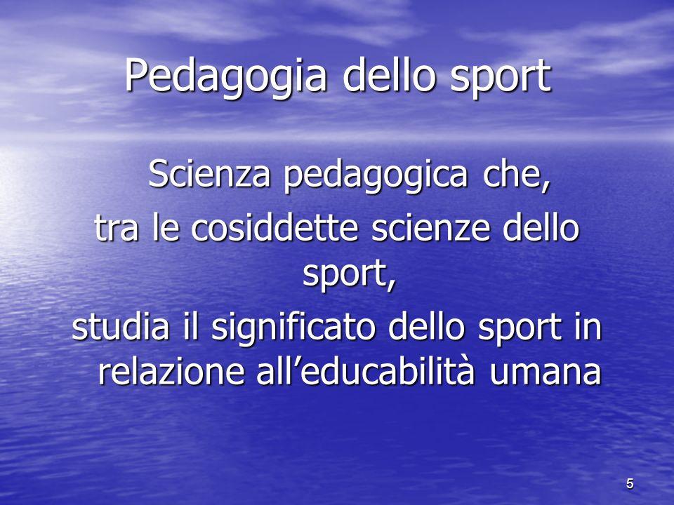 5 Pedagogia dello sport Scienza pedagogica che, Scienza pedagogica che, tra le cosiddette scienze dello sport, studia il significato dello sport in relazione alleducabilità umana