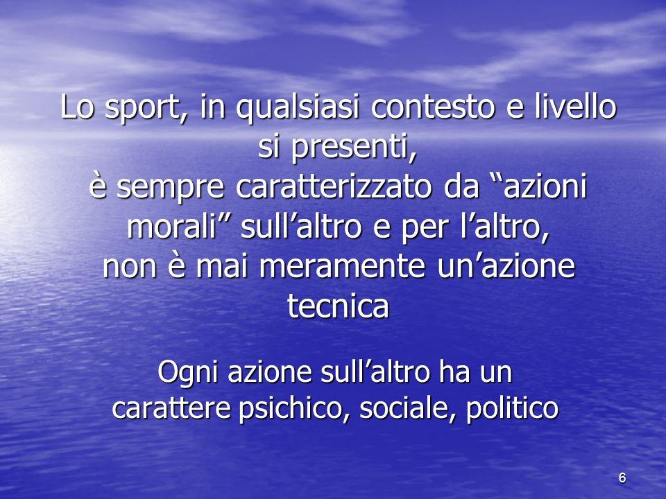 6 Lo sport, in qualsiasi contesto e livello si presenti, è sempre caratterizzato da azioni morali sullaltro e per laltro, non è mai meramente unazione tecnica Ogni azione sullaltro ha un carattere psichico, sociale, politico
