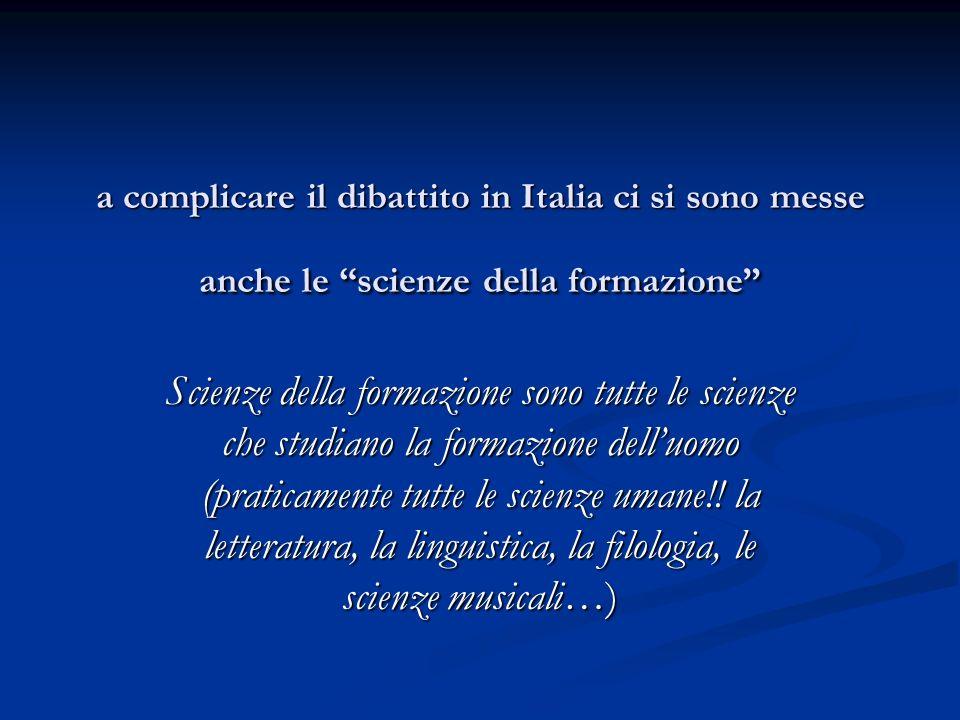 a complicare il dibattito in Italia ci si sono messe anche le scienze della formazione Scienze della formazione sono tutte le scienze che studiano la