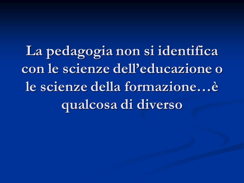 La pedagogia non si identifica con le scienze delleducazione o le scienze della formazione…è qualcosa di diverso