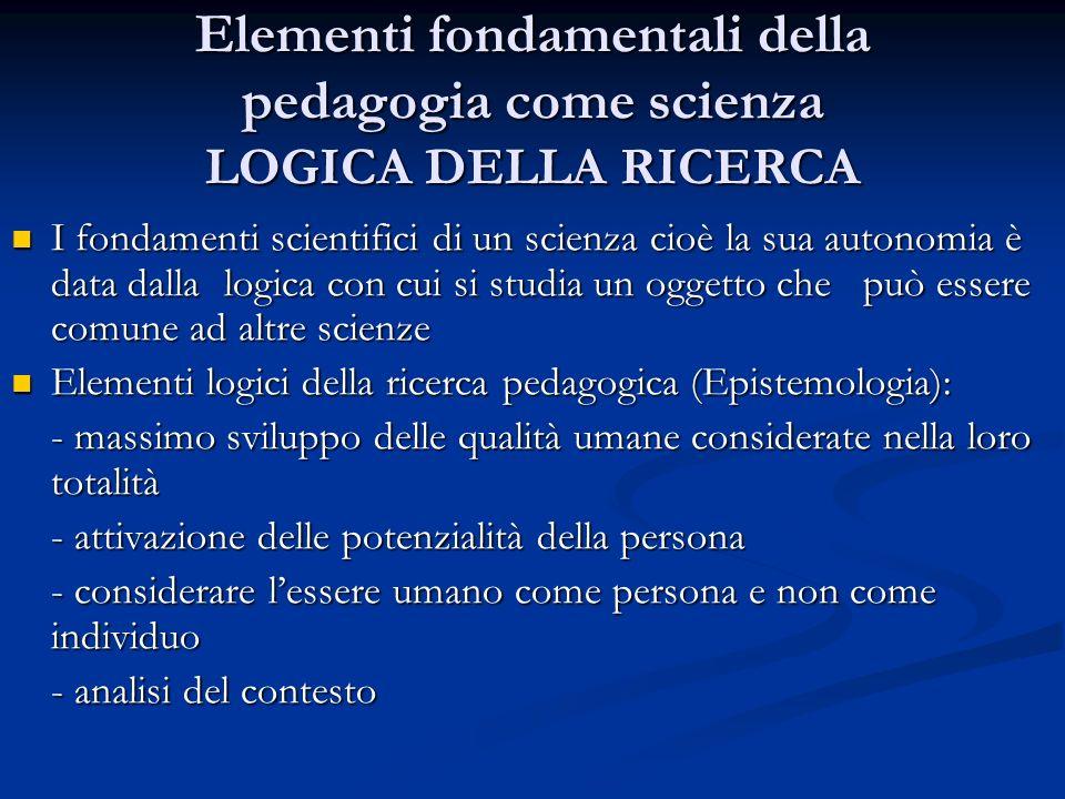 Elementi fondamentali della pedagogia come scienza LOGICA DELLA RICERCA I fondamenti scientifici di un scienza cioè la sua autonomia è data dalla logi