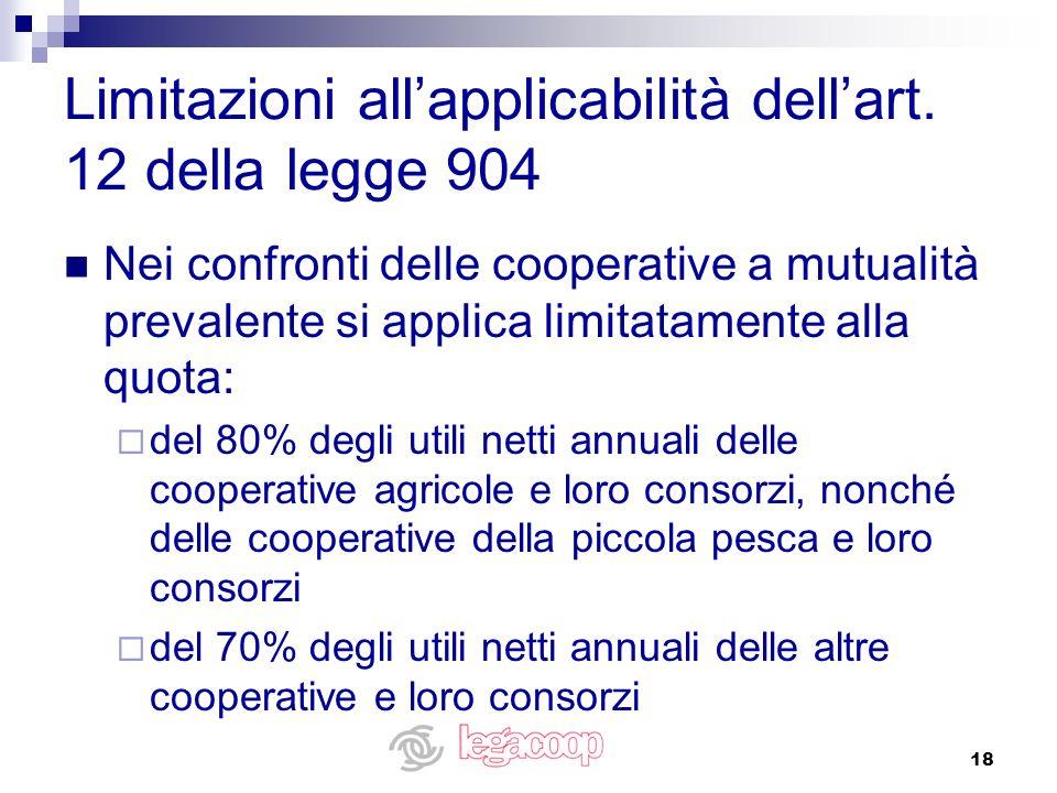 18 Limitazioni allapplicabilità dellart. 12 della legge 904 Nei confronti delle cooperative a mutualità prevalente si applica limitatamente alla quota