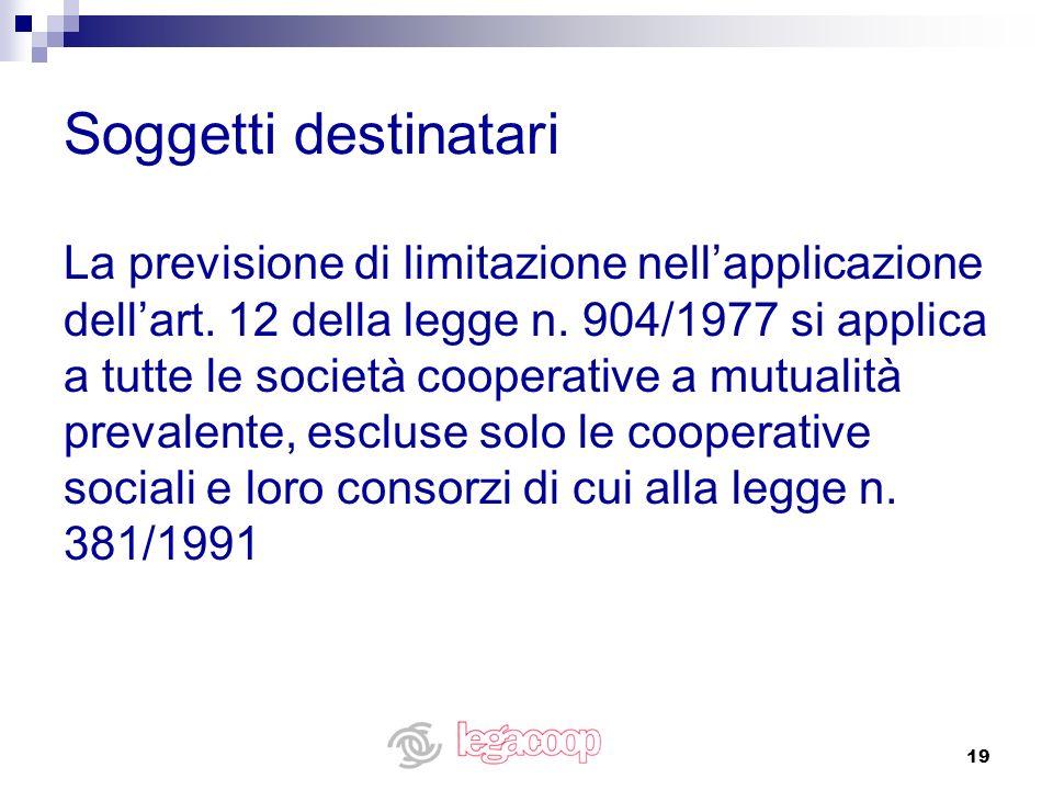 19 Soggetti destinatari La previsione di limitazione nellapplicazione dellart. 12 della legge n. 904/1977 si applica a tutte le società cooperative a
