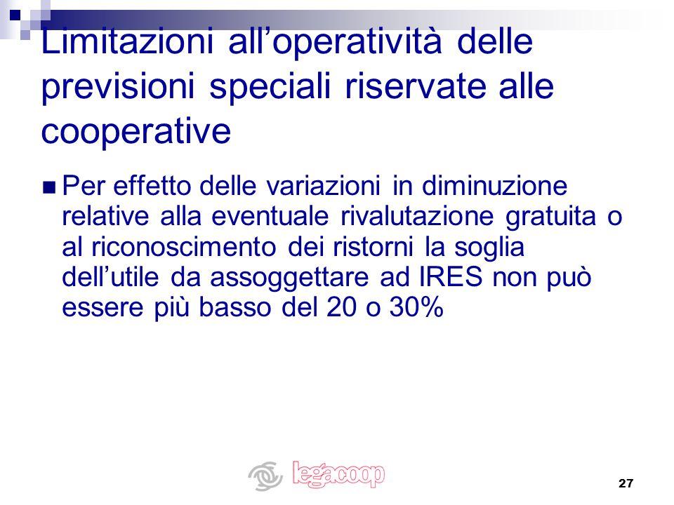 27 Limitazioni alloperatività delle previsioni speciali riservate alle cooperative Per effetto delle variazioni in diminuzione relative alla eventuale