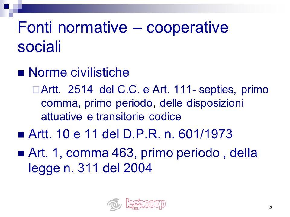 3 Fonti normative – cooperative sociali Norme civilistiche Artt. 2514 del C.C. e Art. 111- septies, primo comma, primo periodo, delle disposizioni att