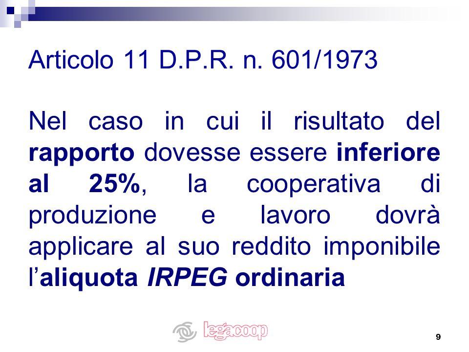 9 Articolo 11 D.P.R. n. 601/1973 Nel caso in cui il risultato del rapporto dovesse essere inferiore al 25%, la cooperativa di produzione e lavoro dovr