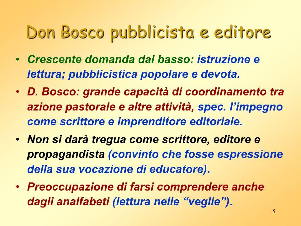 5 Don Bosco pubblicista e editore Crescente domanda dal basso: istruzione e lettura; pubblicistica popolare e devota. D. Bosco: grande capacità di coo