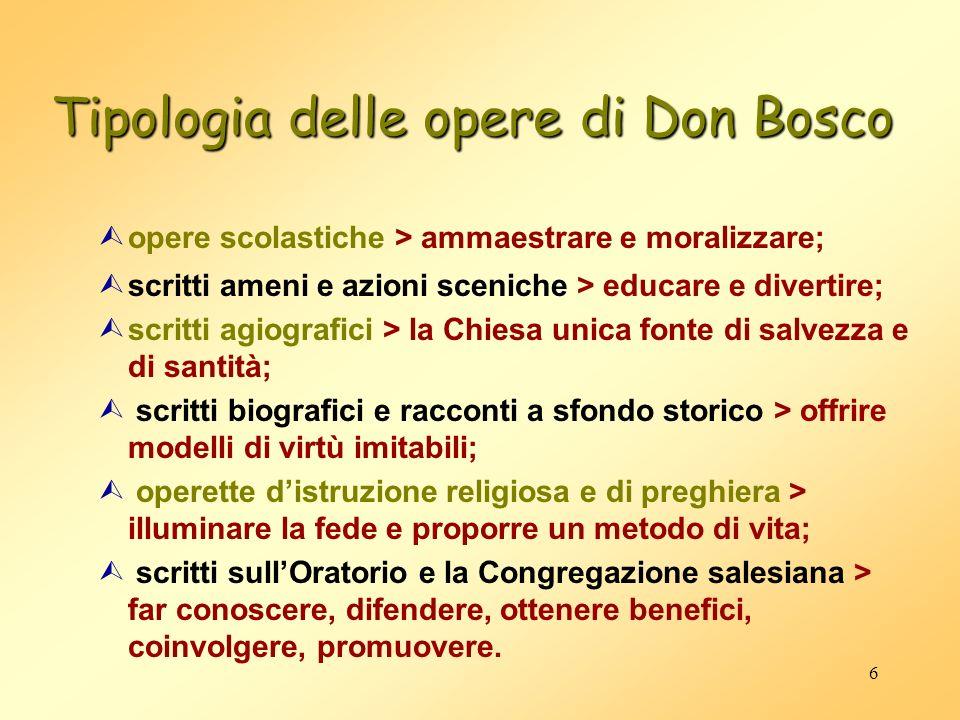 6 Tipologia delle opere di Don Bosco Ùopere scolastiche > ammaestrare e moralizzare; Ùscritti ameni e azioni sceniche > educare e divertire; Ùscritti