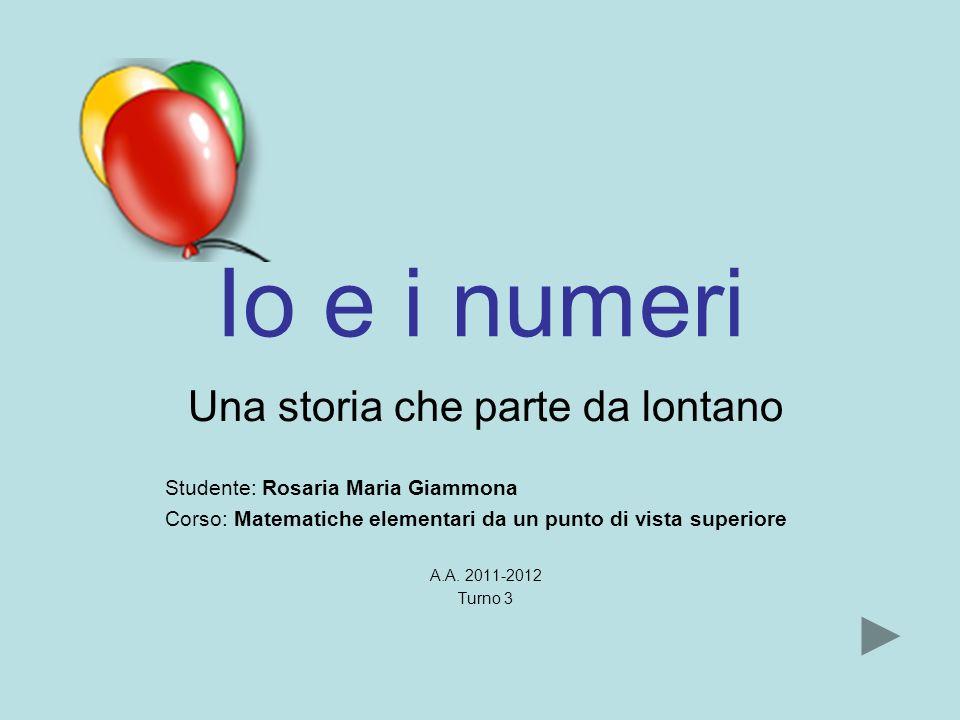 Io e i numeri Una storia che parte da lontano Studente: Rosaria Maria Giammona Corso: Matematiche elementari da un punto di vista superiore A.A. 2011-