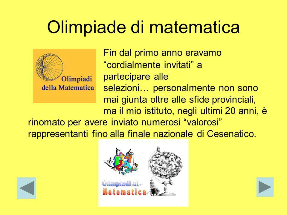 Olimpiade di matematica Fin dal primo anno eravamo cordialmente invitati a partecipare alle selezioni… personalmente non sono mai giunta oltre alle sf