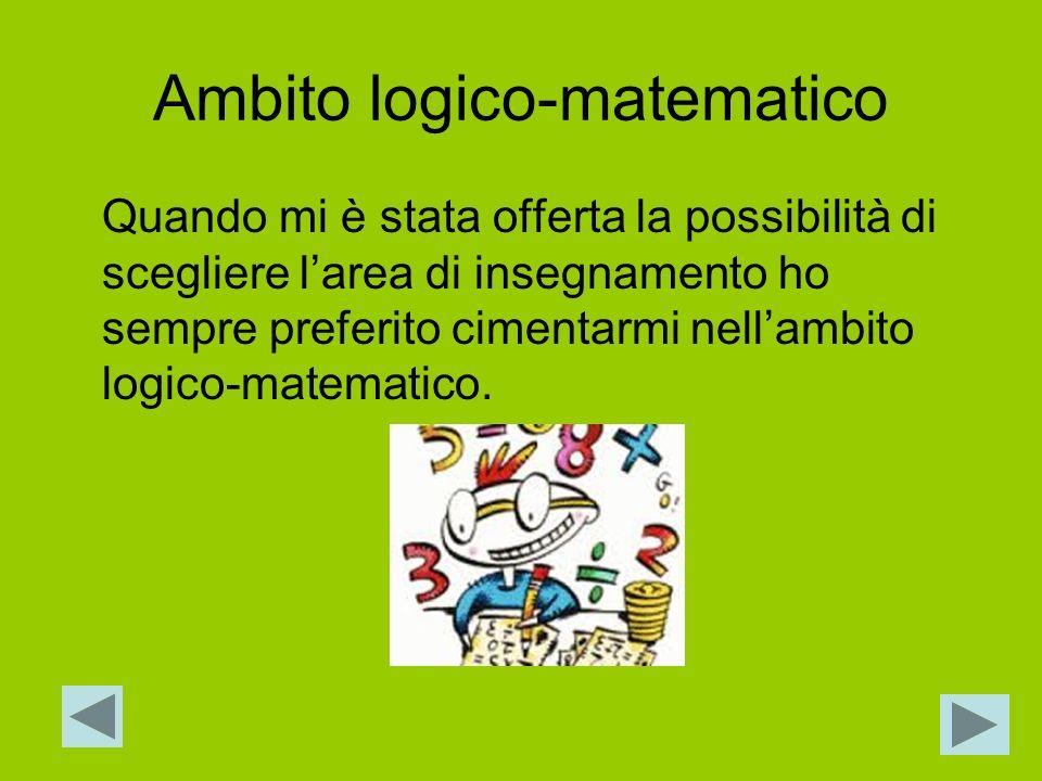 Ambito logico-matematico Quando mi è stata offerta la possibilità di scegliere larea di insegnamento ho sempre preferito cimentarmi nellambito logico-