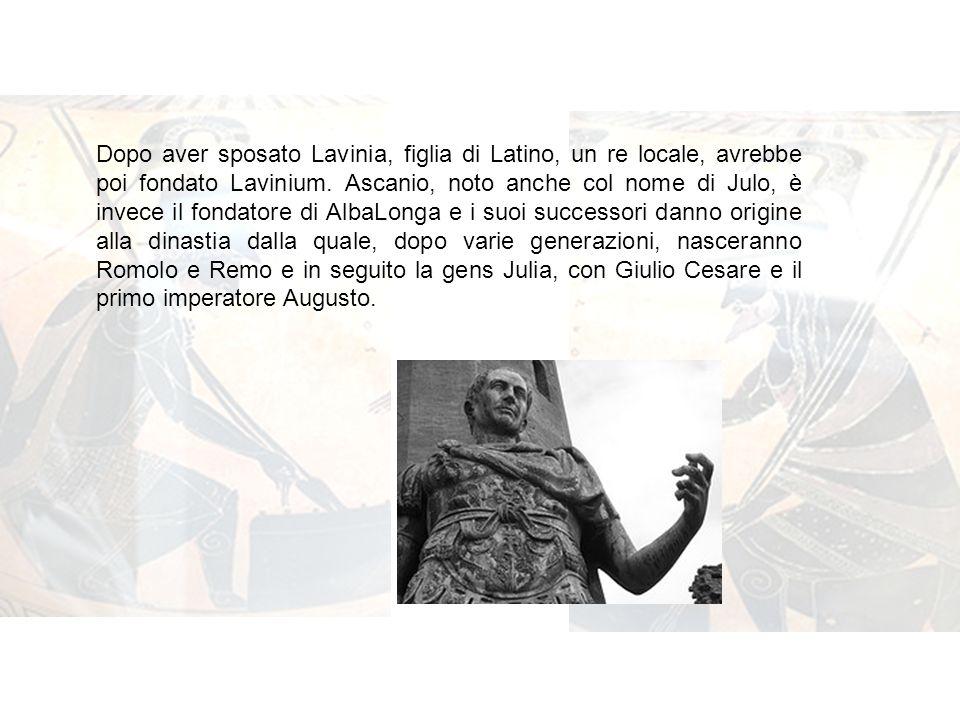 Dopo aver sposato Lavinia, figlia di Latino, un re locale, avrebbe poi fondato Lavinium. Ascanio, noto anche col nome di Julo, è invece il fondatore d