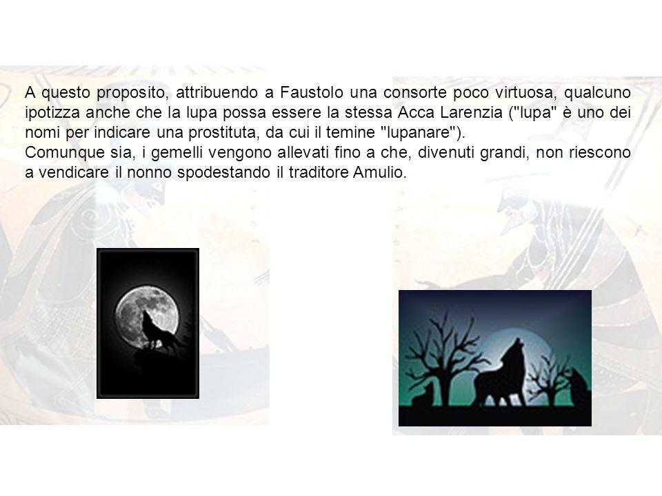 A questo proposito, attribuendo a Faustolo una consorte poco virtuosa, qualcuno ipotizza anche che la lupa possa essere la stessa Acca Larenzia (