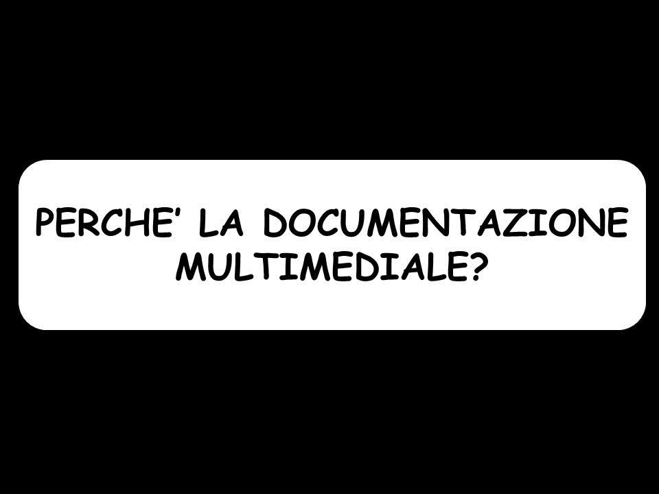 PERCHE LA DOCUMENTAZIONE MULTIMEDIALE