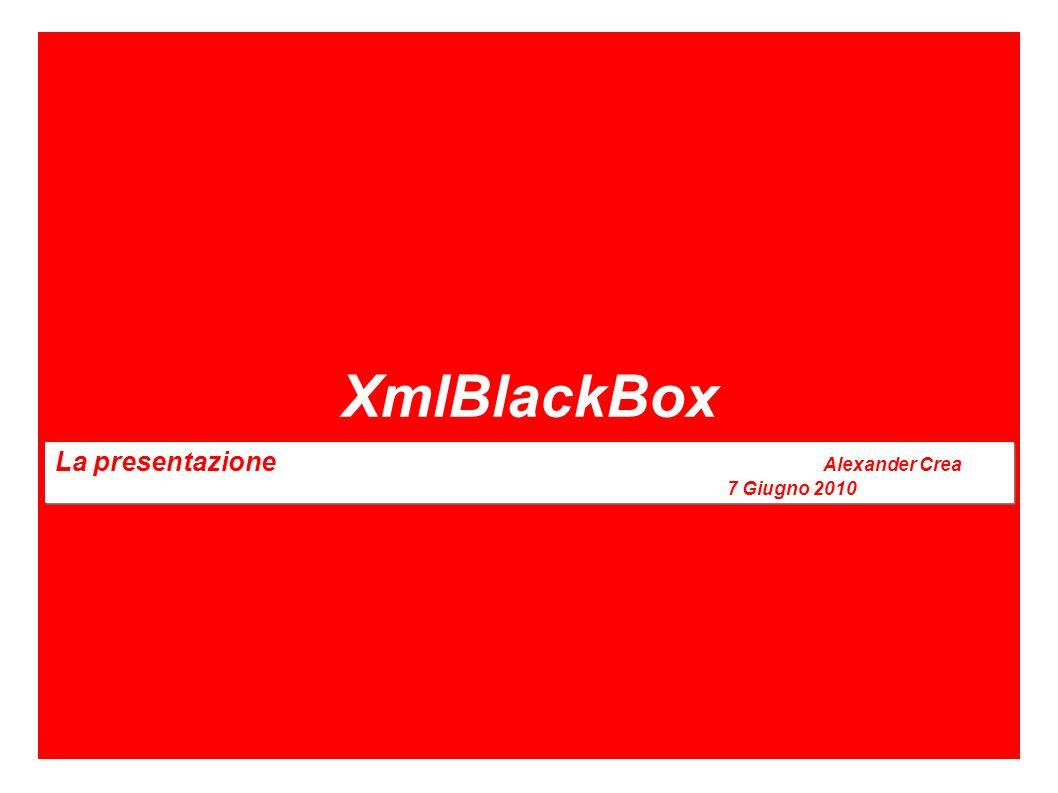 XmlBlackBox La presentazione Alexander Crea 7 Giugno 2010 La presentazione Alexander Crea 7 Giugno 2010