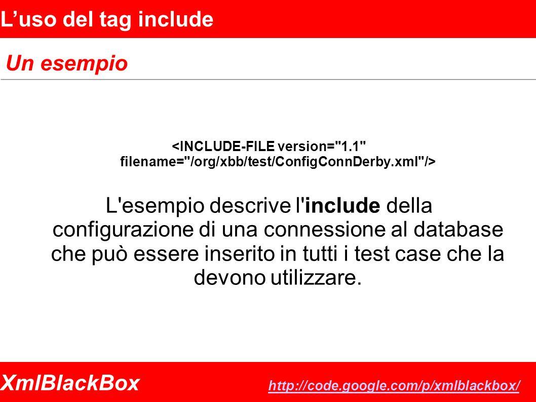 XmlBlackBox http://code.google.com/p/xmlblackbox/ http://code.google.com/p/xmlblackbox/ Luso del tag include Un esempio L esempio descrive l include della configurazione di una connessione al database che può essere inserito in tutti i test case che la devono utilizzare.