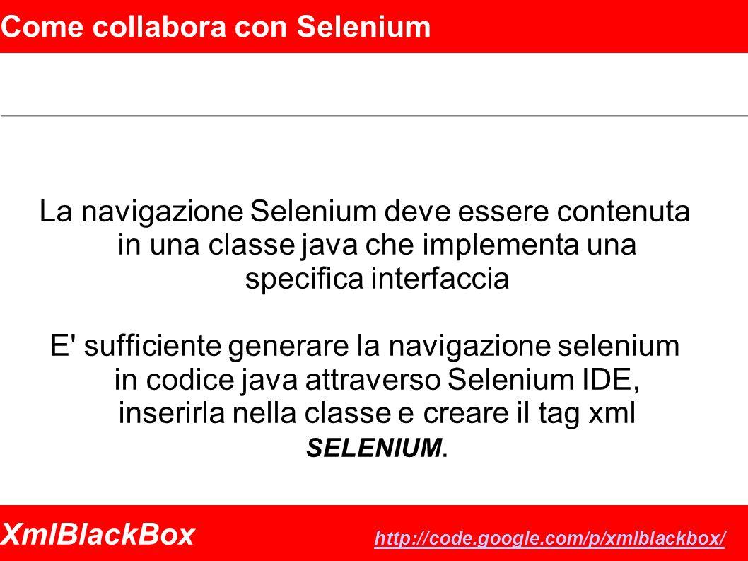 XmlBlackBox http://code.google.com/p/xmlblackbox/ http://code.google.com/p/xmlblackbox/ Come collabora con Selenium La navigazione Selenium deve essere contenuta in una classe java che implementa una specifica interfaccia E sufficiente generare la navigazione selenium in codice java attraverso Selenium IDE, inserirla nella classe e creare il tag xml SELENIUM.