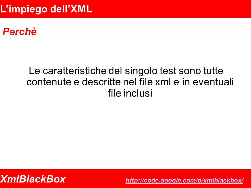 XmlBlackBox http://code.google.com/p/xmlblackbox/ http://code.google.com/p/xmlblackbox/ Limpiego dellXML Perchè Le caratteristiche del singolo test sono tutte contenute e descritte nel file xml e in eventuali file inclusi