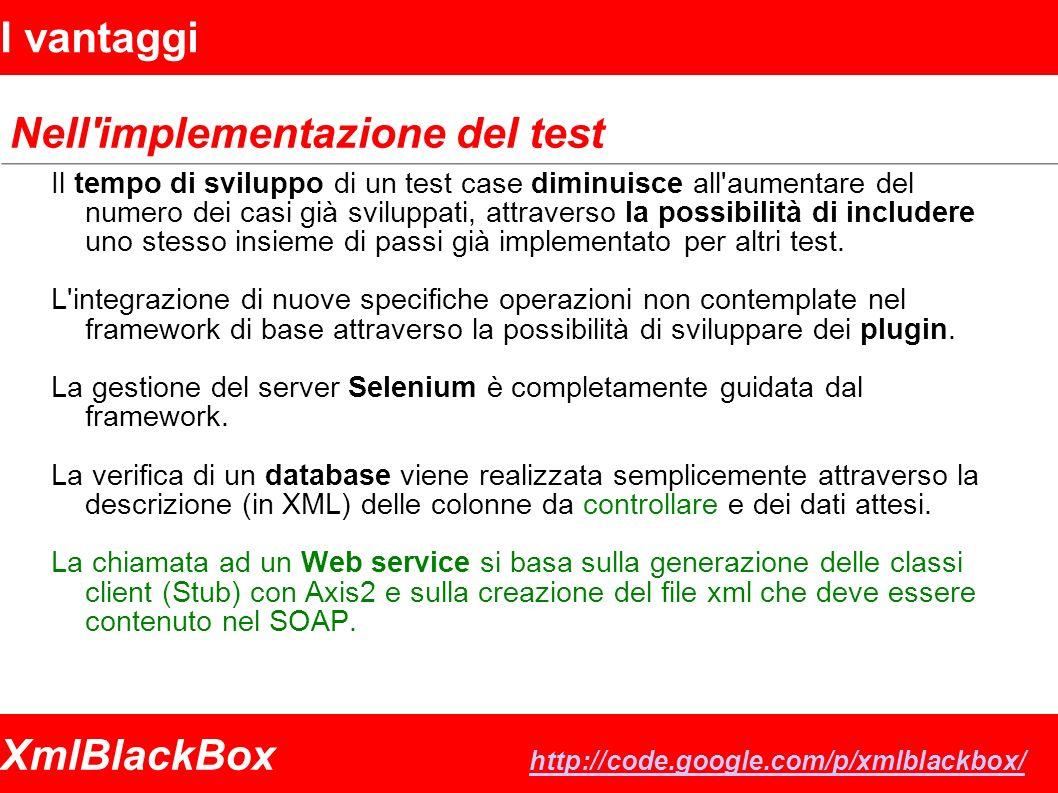 XmlBlackBox http://code.google.com/p/xmlblackbox/ http://code.google.com/p/xmlblackbox/ I vantaggi Nell implementazione del test Il tempo di sviluppo di un test case diminuisce all aumentare del numero dei casi già sviluppati, attraverso la possibilità di includere uno stesso insieme di passi già implementato per altri test.