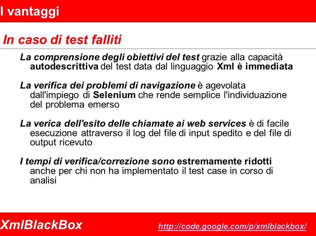 XmlBlackBox http://code.google.com/p/xmlblackbox/ http://code.google.com/p/xmlblackbox/ I vantaggi In caso di test falliti La comprensione degli obiettivi del test grazie alla capacità autodescrittiva del test data dal linguaggio Xml è immediata La verifica dei problemi di navigazione è agevolata dall impiego di Selenium che rende semplice l individuazione del problema emerso La verica dell esito delle chiamate ai web services è di facile esecuzione attraverso il log del file di input spedito e del file di output ricevuto I tempi di verifica/correzione sono estremamente ridotti anche per chi non ha implementato il test case in corso di analisi