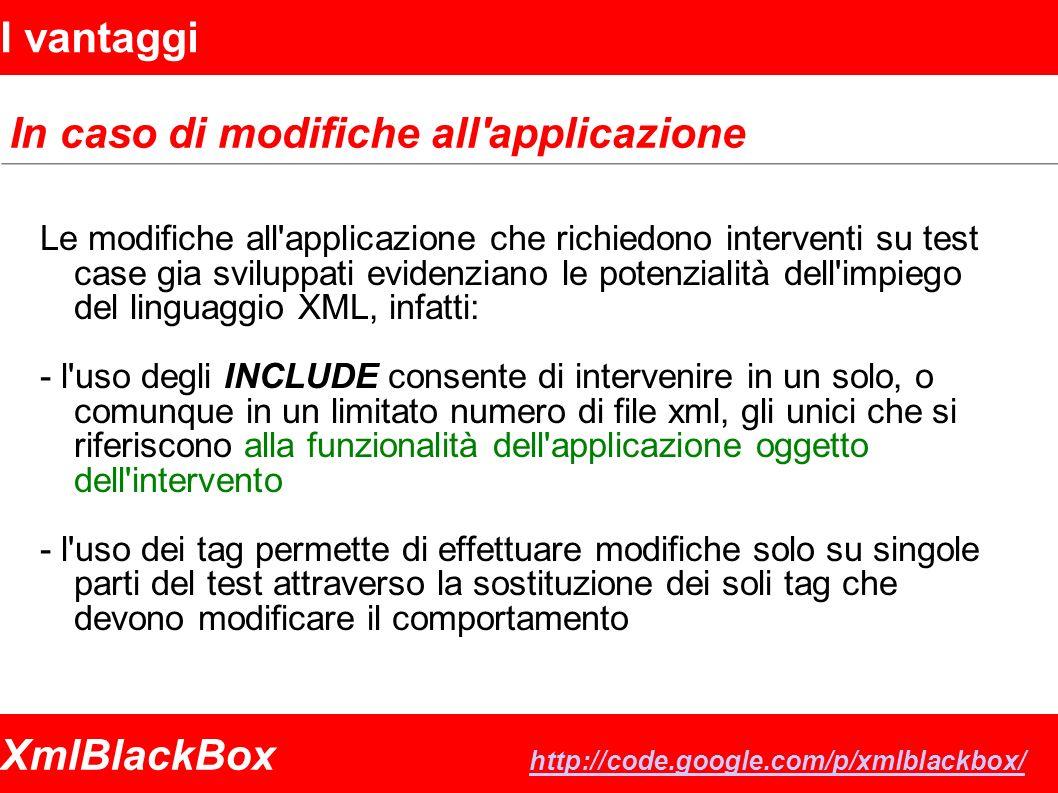 XmlBlackBox http://code.google.com/p/xmlblackbox/ http://code.google.com/p/xmlblackbox/ I vantaggi In caso di modifiche all applicazione Le modifiche all applicazione che richiedono interventi su test case gia sviluppati evidenziano le potenzialità dell impiego del linguaggio XML, infatti: - l uso degli INCLUDE consente di intervenire in un solo, o comunque in un limitato numero di file xml, gli unici che si riferiscono alla funzionalità dell applicazione oggetto dell intervento - l uso dei tag permette di effettuare modifiche solo su singole parti del test attraverso la sostituzione dei soli tag che devono modificare il comportamento