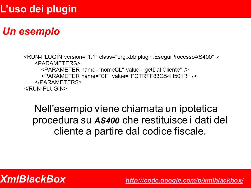 XmlBlackBox http://code.google.com/p/xmlblackbox/ http://code.google.com/p/xmlblackbox/ Luso dei plugin Un esempio Nell esempio viene chiamata un ipotetica procedura su AS400 che restituisce i dati del cliente a partire dal codice fiscale.