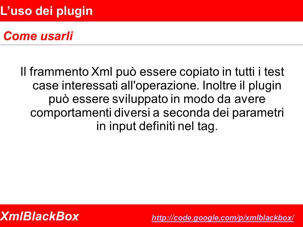 XmlBlackBox http://code.google.com/p/xmlblackbox/ http://code.google.com/p/xmlblackbox/ Luso dei plugin Come usarli Il frammento Xml può essere copiato in tutti i test case interessati all operazione.