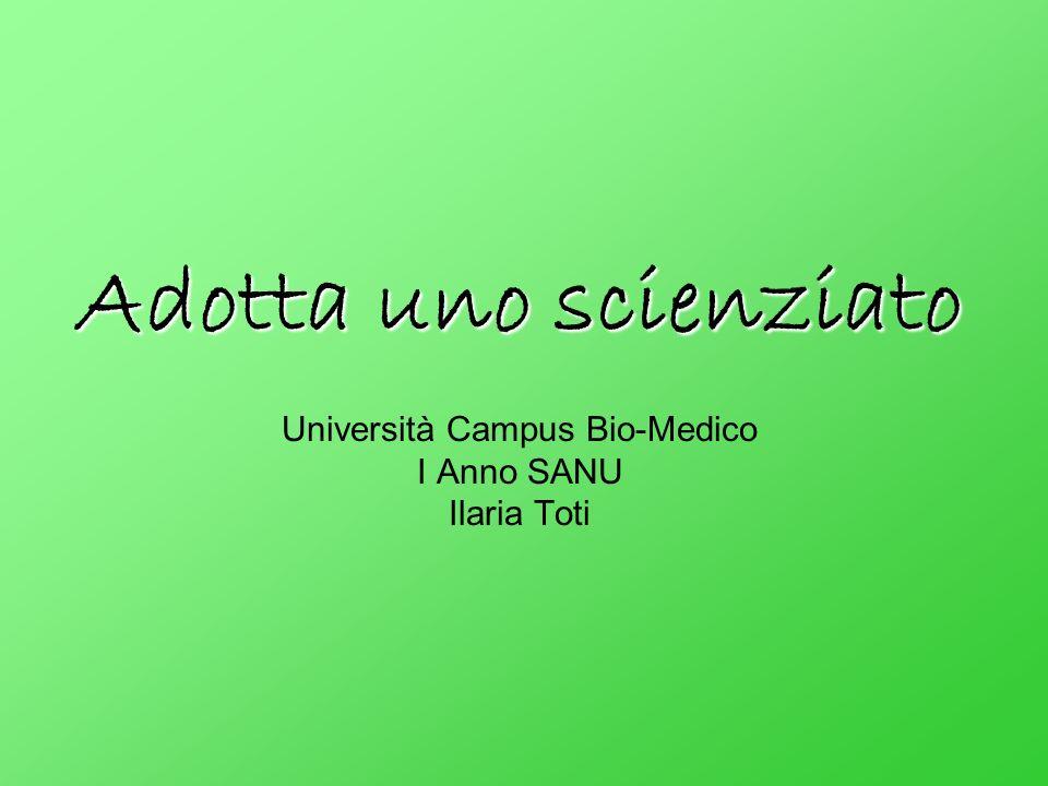 Adotta uno scienziato Adotta uno scienziato Università Campus Bio-Medico I Anno SANU Ilaria Toti