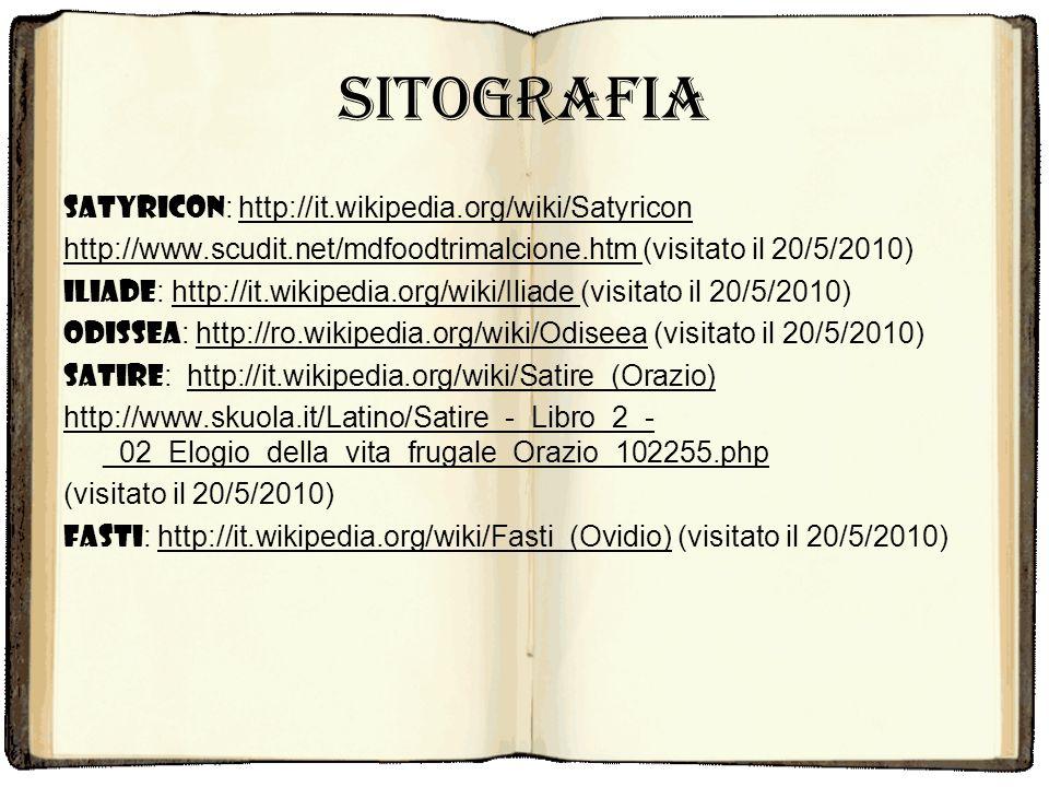 Sitografia Satyricon : http://it.wikipedia.org/wiki/Satyricon http://www.scudit.net/mdfoodtrimalcione.htm (visitato il 20/5/2010) Iliade : http://it.w