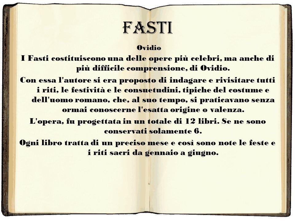 Fasti I Fasti costituiscono una delle opere più celebri, ma anche di più difficile comprensione, di Ovidio. Con essa l'autore si era proposto di indag