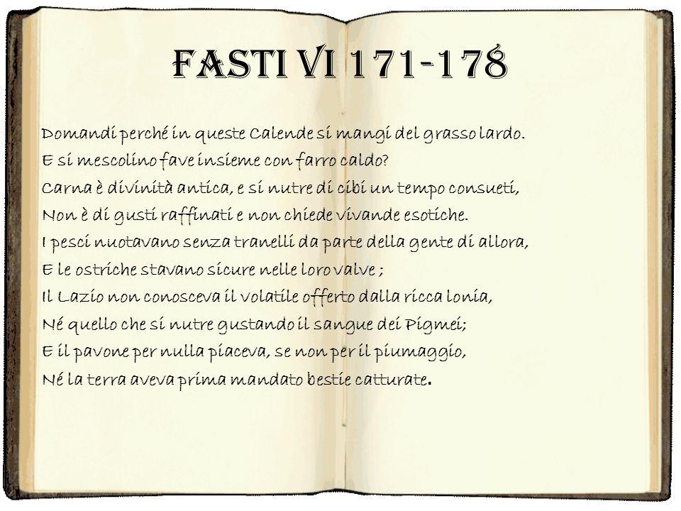 Fasti VI 171-178 Domandi perché in queste Calende si mangi del grasso lardo. E si mescolino fave insieme con farro caldo? Carna è divinità antica, e s
