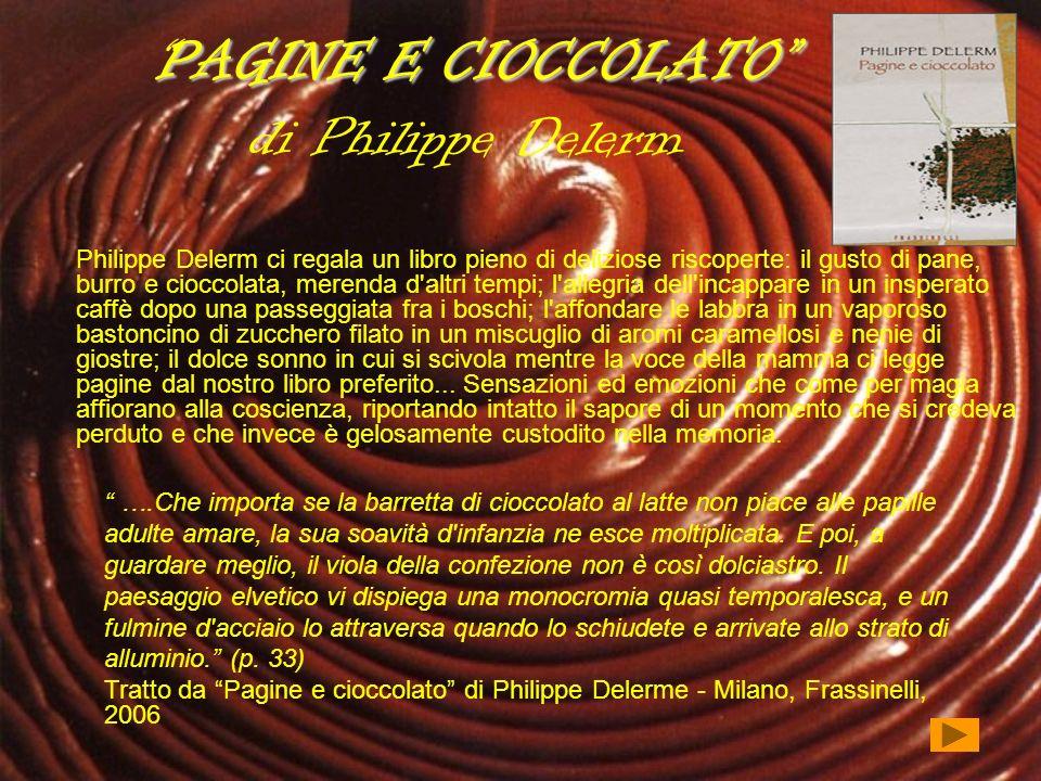 PAGINE E CIOCCOLATOPAGINE E CIOCCOLATO di Philippe Delerm Philippe Delerm ci regala un libro pieno di deliziose riscoperte: il gusto di pane, burro e