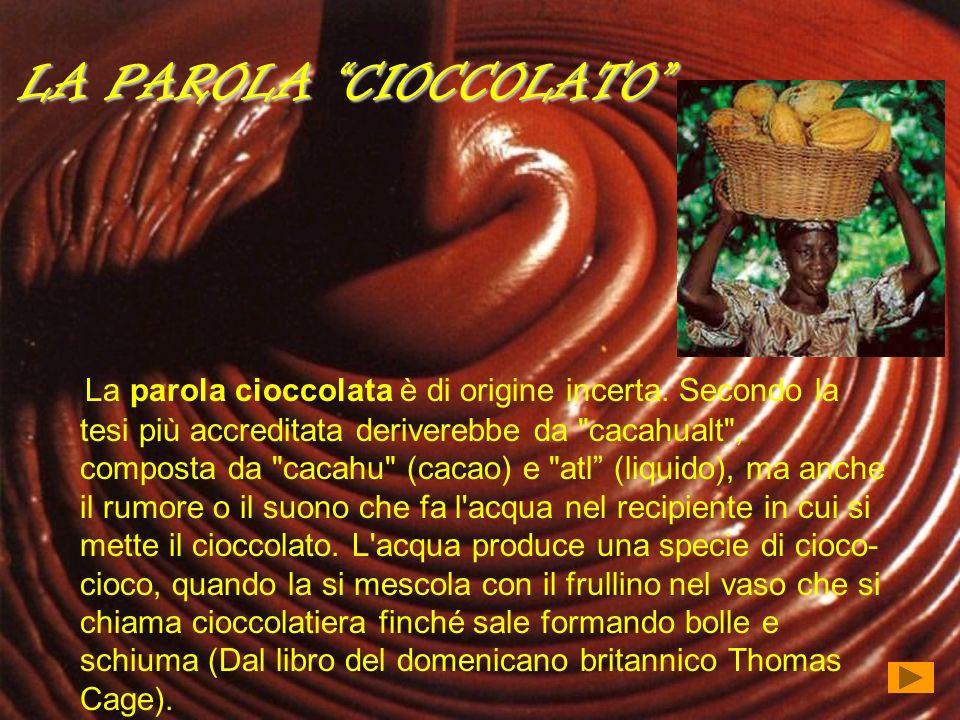 LA PAROLA CIOCCOLATO La parola cioccolata è di origine incerta. Secondo la tesi più accreditata deriverebbe da