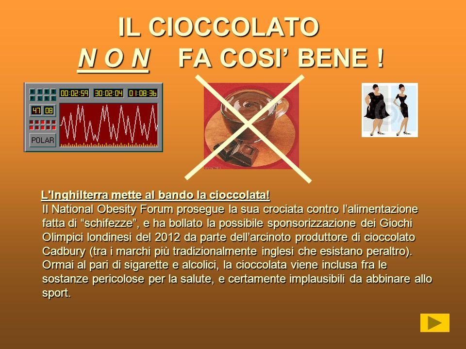 IL CIOCCOLATO N O N FA COSI BENE ! IL CIOCCOLATO N O N FA COSI BENE ! L'Inghilterra mette al bando la cioccolata! Il National Obesity Forum prosegue l