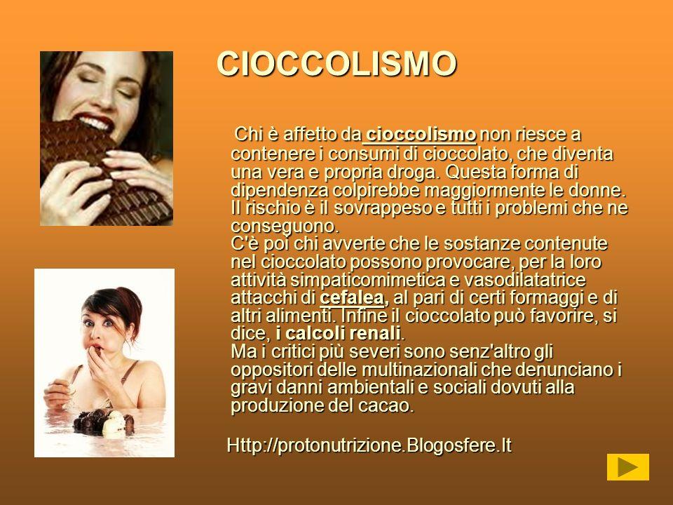 CIOCCOLISMO Chi è affetto da cioccolismo non riesce a contenere i consumi di cioccolato, che diventa una vera e propria droga. Questa forma di dipende