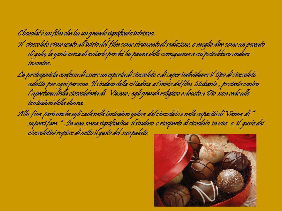 Il cioccolato in questo film parte come una patologia, un nemico da evitare, la quaresima viene rispettata in maniera molto ferrea ; poi si trasforma in un perfetto strumento di convivialità, arte e salute.
