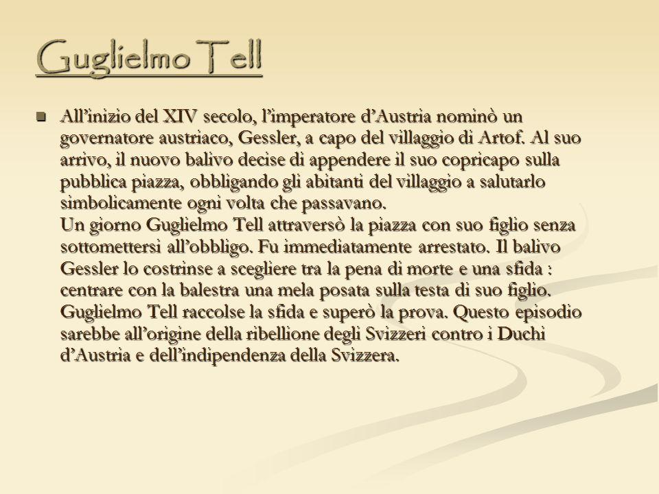 Guglielmo Tell Allinizio del XIV secolo, limperatore dAustria nominò un governatore austriaco, Gessler, a capo del villaggio di Artof. Al suo arrivo,