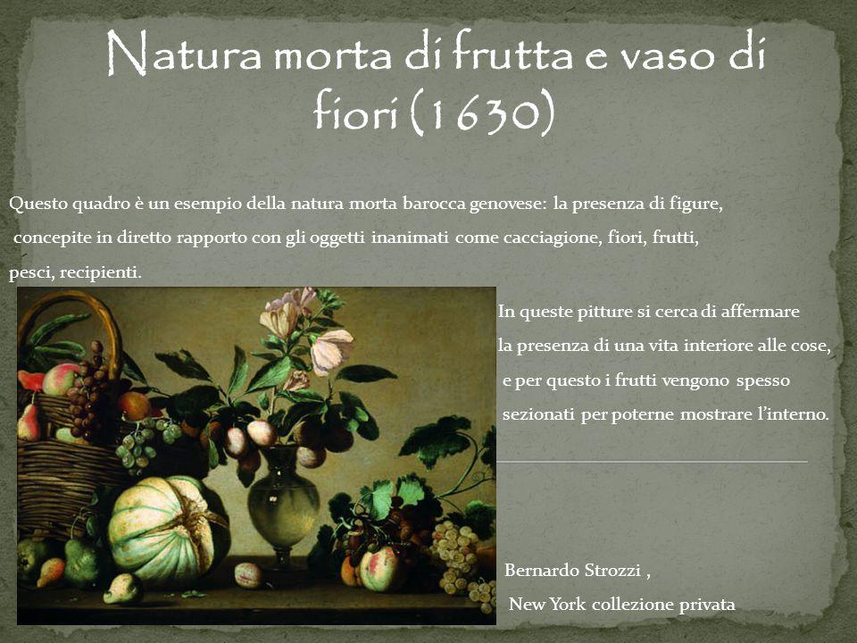 Natura morta di frutta e vaso di fiori (1630) Bernardo Strozzi, New York collezione privata Questo quadro è un esempio della natura morta barocca geno