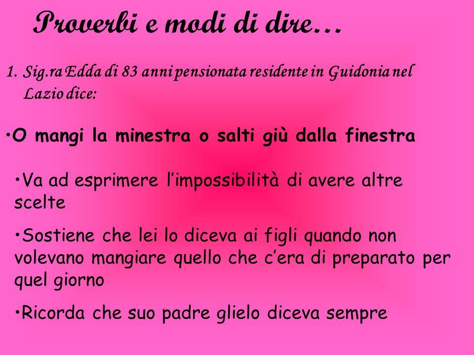 Proverbi e modi di dire… O mangi la minestra o salti giù dalla finestra 1.Sig.ra Edda di 83 anni pensionata residente in Guidonia nel Lazio dice: Va a