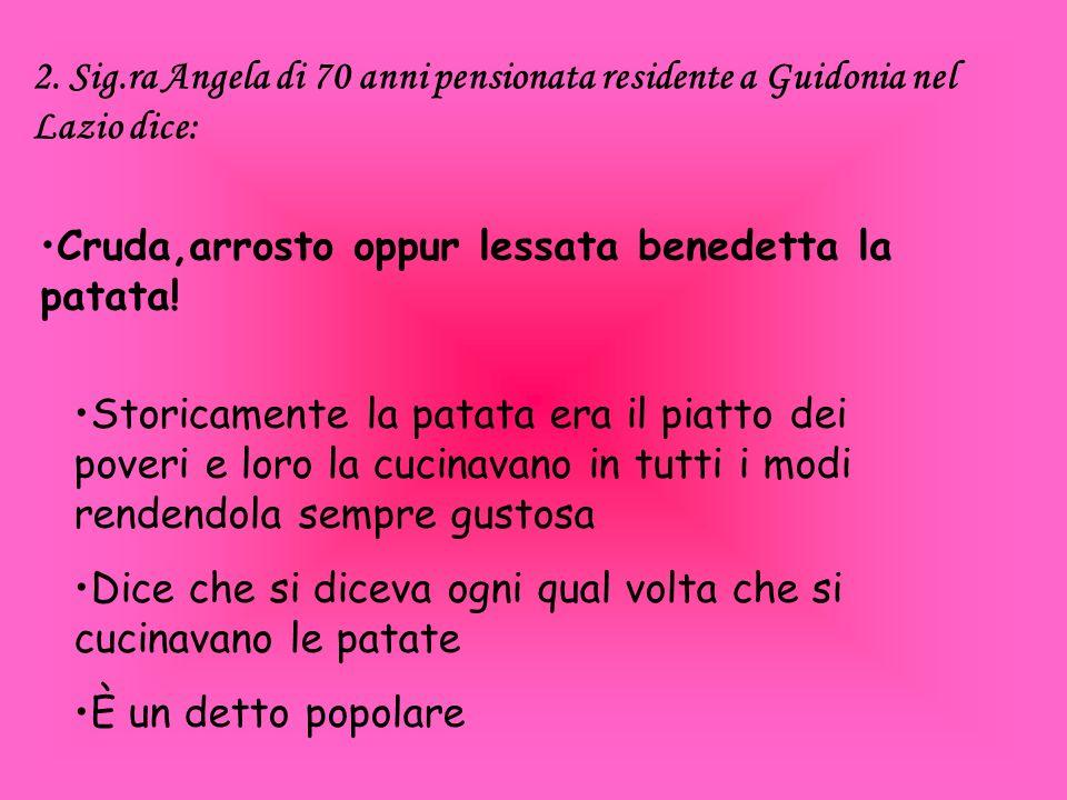 2. Sig.ra Angela di 70 anni pensionata residente a Guidonia nel Lazio dice: Cruda,arrosto oppur lessata benedetta la patata! Storicamente la patata er