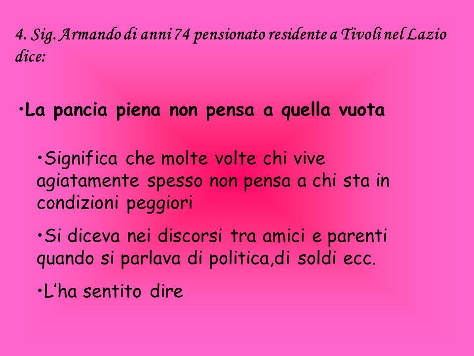 4. Sig. Armando di anni 74 pensionato residente a Tivoli nel Lazio dice: La pancia piena non pensa a quella vuota Significa che molte volte chi vive a